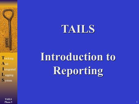 TAILS Phase 5 TAILSTAILS racking ntegrated ogging ystem nd 1 TAILS Introduction to Reporting.