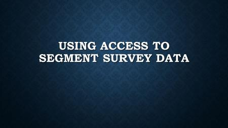 USING ACCESS TO SEGMENT SURVEY DATA. OPEN ACCESS You May Need to Search for the Program You May Need to Search for the Program Access is a Database Access.