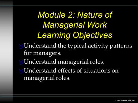© 2002 Prentice Hall, Inc. Module 2: Nature of Managerial Work Learning Objectives _ Understand the typical activity patterns for managers. _ Understand.
