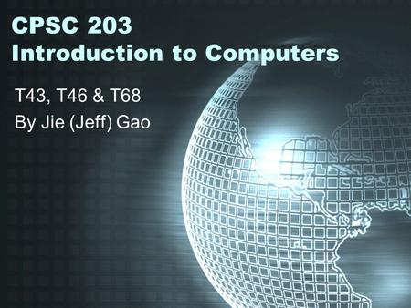 CPSC 203 Introduction to Computers T43, T46 & T68 By Jie (Jeff) Gao.