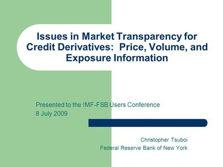 Issues in Market Transparency for Credit Derivatives: Price, Volume, and Exposure Information Presented to the IMF-FSB Users Conference 8 July 2009 Christopher.