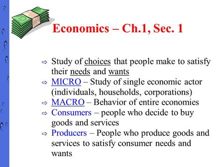 Economics – Ch.1, Sec. 1 ⇨ Study of choices that people make to satisfy their needs and wants ⇨ MICRO – Study of single economic actor (individuals, households,