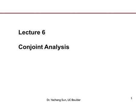 Dr. Yacheng Sun, UC Boulder 1 Lecture 6 Conjoint Analysis.