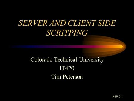 ASP-2-1 SERVER AND CLIENT SIDE SCRITPING Colorado Technical University IT420 Tim Peterson.