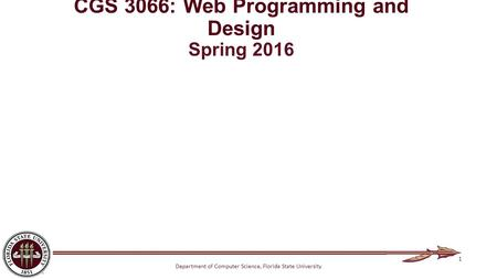 Department of Computer Science, Florida State University CGS 3066: Web Programming and Design Spring 2016 1.