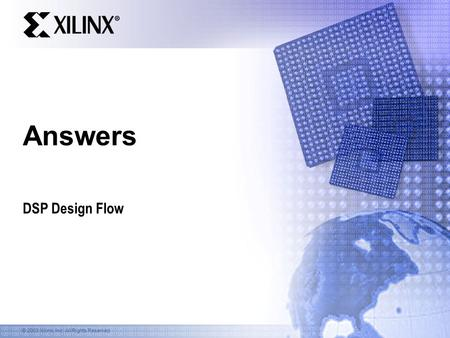 © 2003 Xilinx, Inc. All Rights Reserved Answers DSP Design Flow.