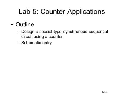 Lab5-1 Outline –Design a special-type synchronous sequential circuit using a counter –Schematic entry Lab 5: Counter Applications.