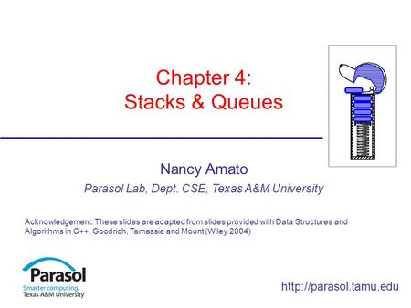 Chapter 4: Stacks & Queues Nancy Amato Parasol Lab, Dept. CSE, Texas A&M University Acknowledgement: These slides are adapted from.