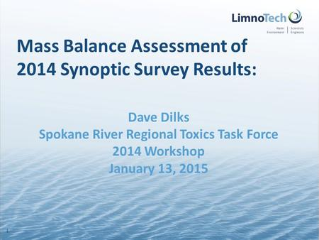 Mass Balance Assessment of 2014 Synoptic Survey Results: Dave Dilks Spokane River Regional Toxics Task Force 2014 Workshop January 13, 2015 1.