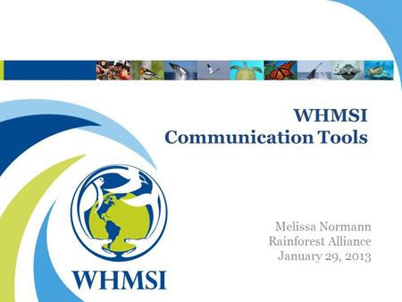 WHMSI Communication Tools Melissa Normann Rainforest Alliance January 29, 2013.