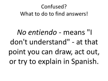 Confused? What to do to find answers! No entiendo - means I don't understand - at that point you can draw, act out, or try to explain in Spanish.