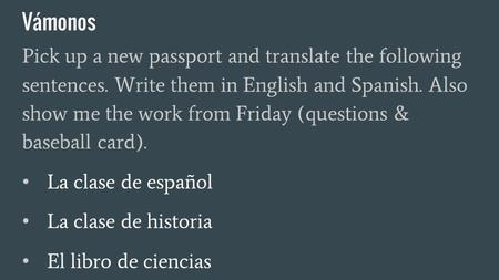 Vámonos Pick up a new passport and translate the following sentences. Write them in English and Spanish. Also show me the work from Friday (questions &
