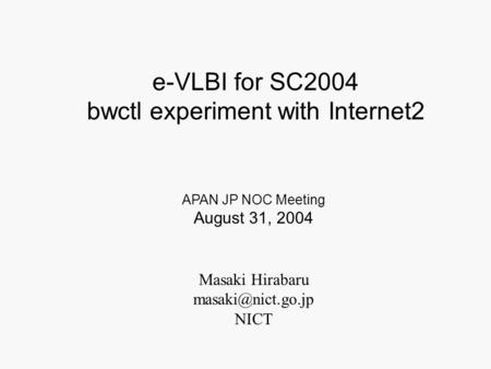 Masaki Hirabaru NICT APAN JP NOC Meeting August 31, 2004 e-VLBI for SC2004 bwctl experiment with Internet2.