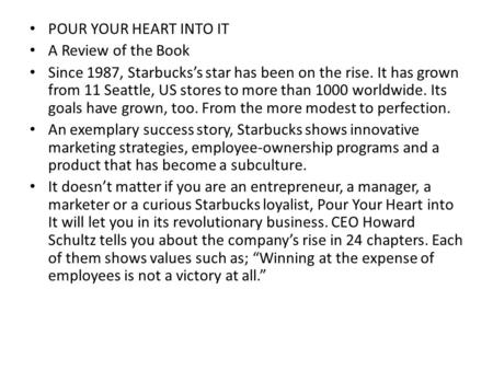 POUR YOUR HEART INTO IT A Review of the Book Since 1987, Starbucks's star has been on the rise. It has grown from 11 Seattle, US stores to more than 1000.