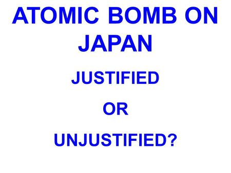ATOMIC BOMB ON JAPAN JUSTIFIED OR UNJUSTIFIED?. MANHATTAN PROJECT Project to develop the first nuclear weapon (atomic bomb) Led by American scientist.