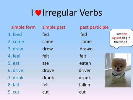 I Irregular Verbs simple form 1. feed 2. come 3. draw 4. feel 5. eat 6. drive 7. drink 8. fall 9. cut simple past past participle fed came come drew drawn.