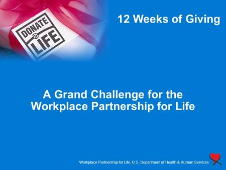 Workplace Partnership for Life, U.S. Department of Health & Human Services A Grand Challenge for the Workplace Partnership for Life 12 Weeks of Giving.