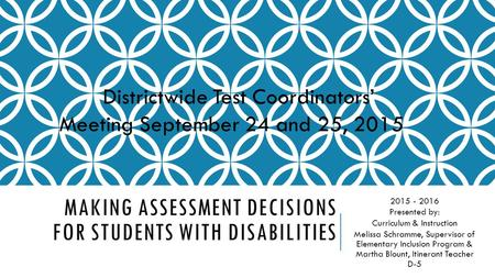 MAKING ASSESSMENT DECISIONS FOR STUDENTS WITH DISABILITIES 2015 - 2016 Presented by: Curriculum & Instruction Melissa Schramme, Supervisor of Elementary.