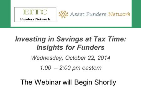 Investing in Savings at Tax Time: Insights for Funders Wednesday, October 22, 2014 1:00 – 2:00 pm eastern The Webinar will Begin Shortly.