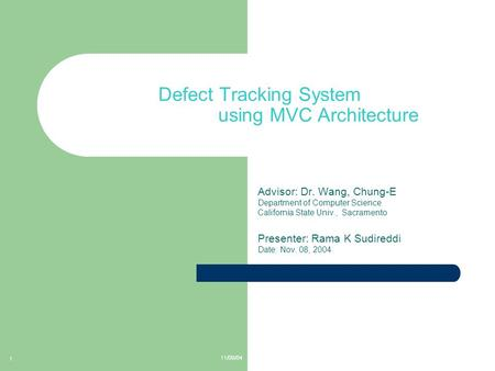 11/08/04 1 Defect Tracking System using MVC Architecture Advisor: Dr. Wang, Chung-E Department of Computer Science California State Univ., Sacramento Presenter: