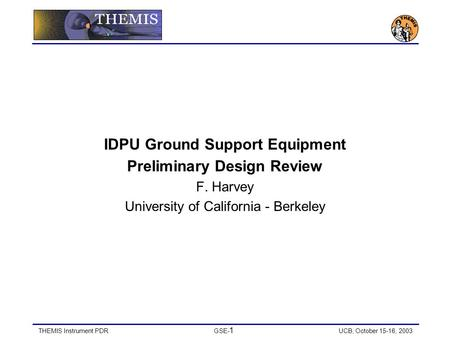 THEMIS Instrument PDRGSE- 1 UCB, October 15-16, 2003 IDPU Ground Support Equipment Preliminary Design Review F. Harvey University of California - Berkeley.