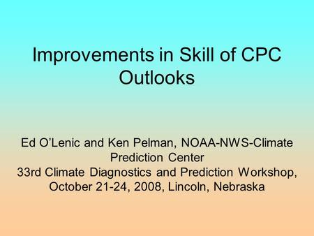 Improvements in Skill of CPC Outlooks Ed O'Lenic and Ken Pelman, NOAA-NWS-Climate Prediction Center 33rd Climate Diagnostics and Prediction Workshop, October.