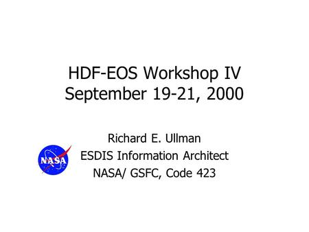 HDF-EOS Workshop IV September 19-21, 2000 Richard E. Ullman ESDIS Information Architect NASA/ GSFC, Code 423.
