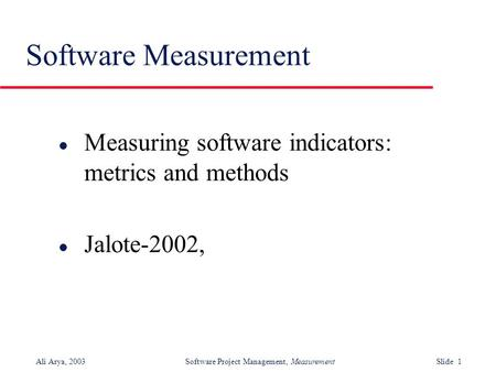 Ali Arya, 2003 Software Project Management, Measurement Slide 1 Software Measurement l Measuring software indicators: metrics and methods l Jalote-2002,