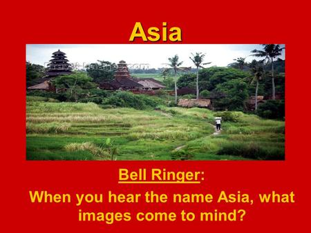 Asia Bell Ringer: When you hear the name Asia, what images come to mind?