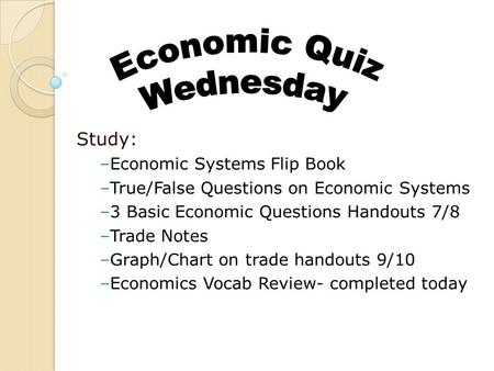 Study: –Economic Systems Flip Book –True/False Questions on Economic Systems –3 Basic Economic Questions Handouts 7/8 –Trade Notes –Graph/Chart on trade.