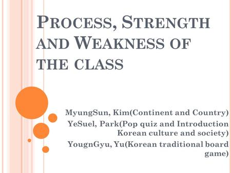 P ROCESS, S TRENGTH AND W EAKNESS OF THE CLASS MyungSun, Kim(Continent and Country) YeSuel, Park(Pop quiz and Introduction Korean culture and society)
