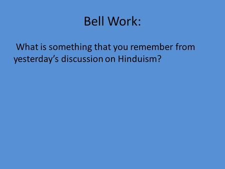 Bell Work: What is something that you remember from yesterday's discussion on Hinduism?