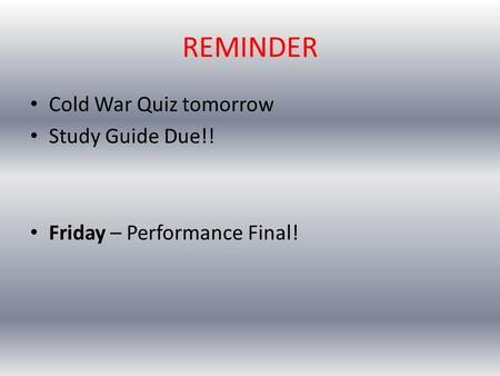REMINDER Cold War Quiz tomorrow Study Guide Due!! Friday – Performance Final!