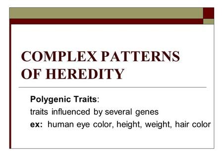 COMPLEX PATTERNS OF HEREDITY Polygenic Traits: traits influenced by several genes ex: human eye color, height, weight, hair color.