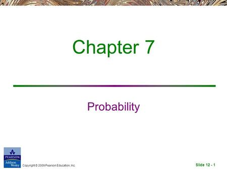Slide 12 - 1 Copyright © 2009 Pearson Education, Inc. Chapter 7 Probability.