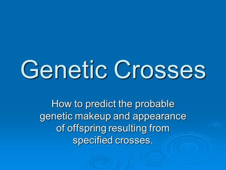 Genetic Crosses How to predict the probable genetic makeup and appearance of offspring resulting from specified crosses.