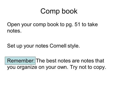 Comp book Open your comp book to pg. 51 to take notes. Set up your notes Cornell style. Remember: The best notes are notes that you organize on your own.