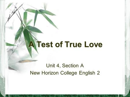 A Test of True Love Unit 4, Section A New Horizon College English 2.