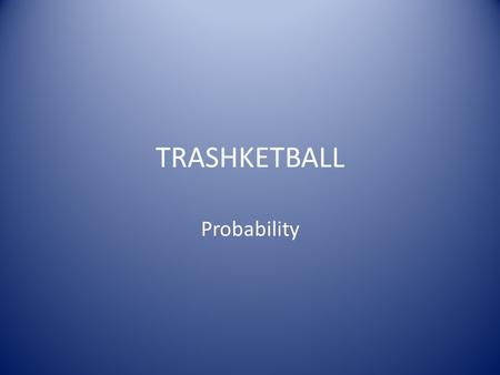 TRASHKETBALL Probability. RULES Every member of your group must have a turn answering & shooting before you may go again. I will call upon the member.