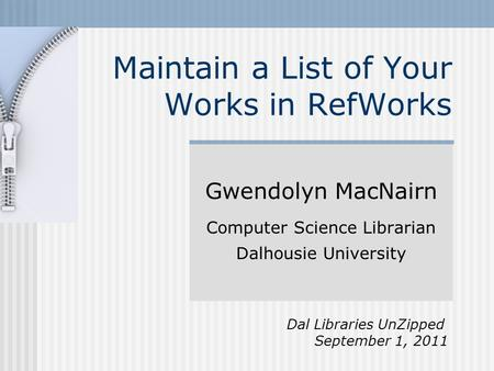 Maintain a List of Your Works in RefWorks Gwendolyn MacNairn Computer Science Librarian Dalhousie University Dal Libraries UnZipped September 1, 2011.