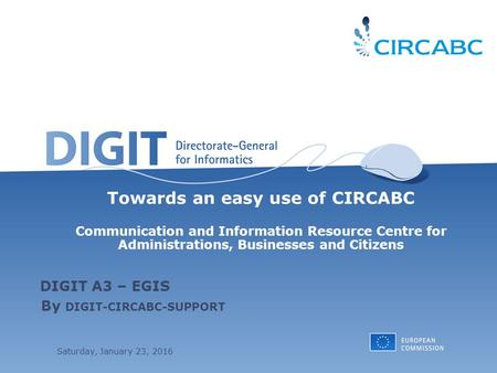 Saturday, January 23, 2016 Towards an easy use of CIRCABC Communication and Information Resource Centre for Administrations, Businesses and Citizens By.