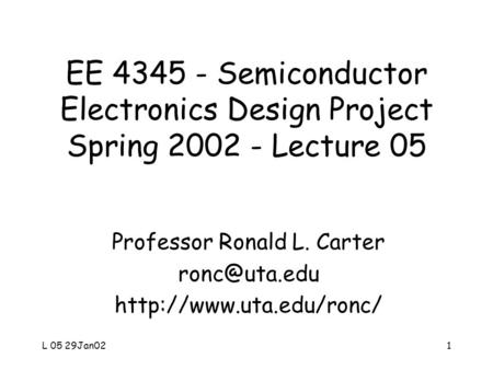 L 05 29Jan021 EE 4345 - Semiconductor Electronics Design Project Spring 2002 - Lecture 05 Professor Ronald L. Carter