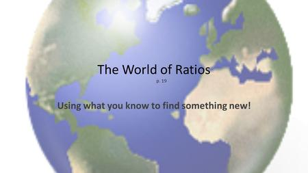 The World of Ratios p. 19 Using what you know to find something new!