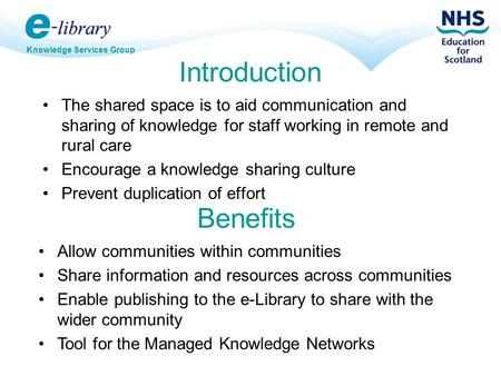 Knowledge Services Group Introduction The shared space is to aid communication and sharing of knowledge for staff working in remote and rural care Encourage.