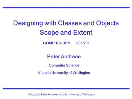 Peter Andreae Computer Science Victoria University of Wellington Copyright: Peter Andreae, Victoria University of Wellington Designing with Classes and.