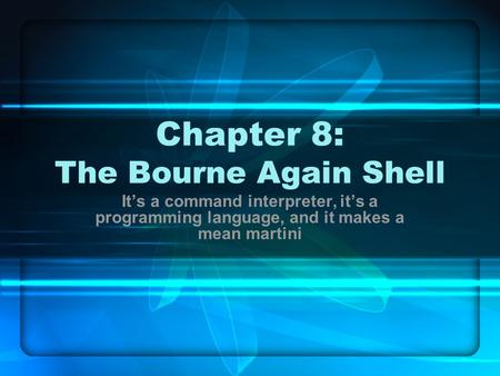 Chapter 8: The Bourne Again <strong>Shell</strong> It's a command interpreter, it's a programming language, and it makes a mean martini.