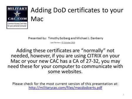 "Adding DoD certificates to your Mac Presented by: Timothy Solberg and Michael J. Danberry Last Review: 07 October 2015 Adding these certificates are ""normally"""