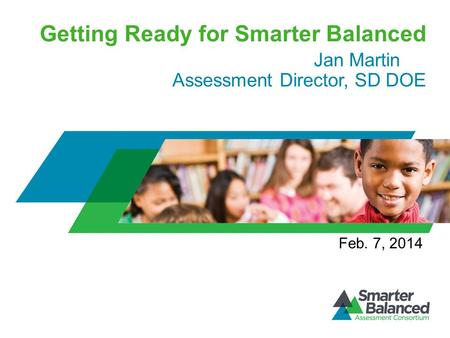 Getting Ready for Smarter Balanced Jan Martin Assessment Director, SD DOE Feb. 7, 2014.