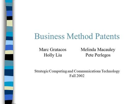 Business Method Patents Marc GratacosMelinda Macauley Holly LiuPete Perlegos Strategic Computing and Communications Technology Fall 2002.