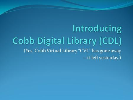 "(Yes, Cobb Virtual Library ""CVL"" has gone away – it left yesterday.)"